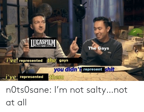gays: 1Dablia  LUCASFILM  Ltde  The Gays  i've represented the gays  you didn't represent shit  j've represented them n0ts0sane:  I'm not salty…not at all