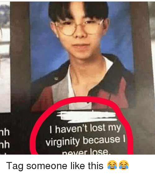 Lost My Virginity: 1g  nh  nh  I haven't lost my  virginity because I  never lose Tag someone like this 😂😂