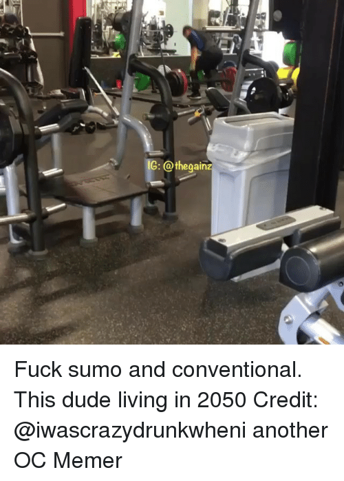 sumo: 1G: @thegain Fuck sumo and conventional. This dude living in 2050 Credit: @iwascrazydrunkwheni another OC Memer