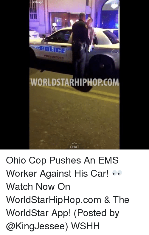The Worldstar: 1h ago  POLICE  WORLDSTARHIPHOPCOM  CHAT Ohio Cop Pushes An EMS Worker Against His Car! 👀 Watch Now On WorldStarHipHop.com & The WorldStar App! (Posted by @KingJessee) WSHH