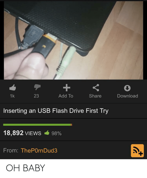 Drive, Baby, and Flash: 1k  23  Add To  Share  Download  Inserting an USB Flash Drive First Try  18,892 VIEWS  98%  From: ThePOrnDud3  + OH BABY