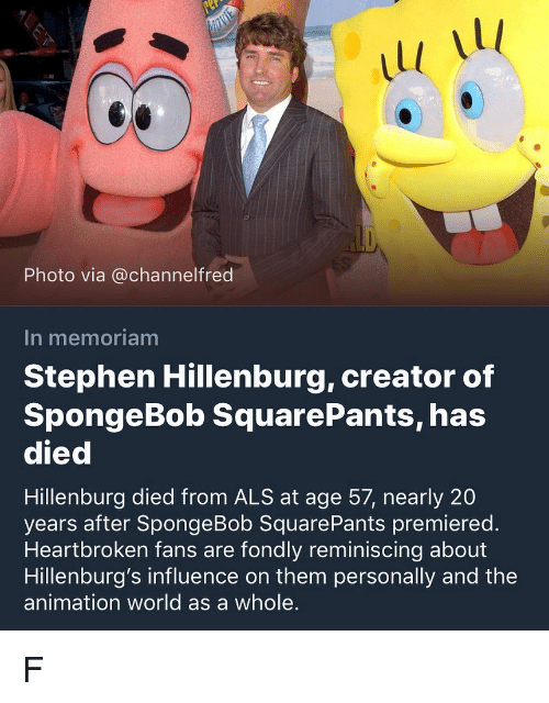SpongeBob, Stephen, and Spongebob Squarepants: 1l  1l  Photo via @channelfred  In memoriam  Stephen Hillenburg, creator of  SpongeBob SquarePants, has  died  Hillenburg died from ALS at age 57, nearly 20  years after SpongeBob SquarePants premiered.  Heartbroken fans are fondly reminiscing about  Hillenburg's influence on them personally and the  animation world as a whole. F