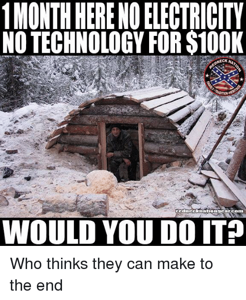 Memes, Technology, and 🤖: 1MONTH HERENO ELECTRICITY  NO TECHNOLOGY FOR S100K  WOULD YOU DO IT? Who thinks they can make to the end