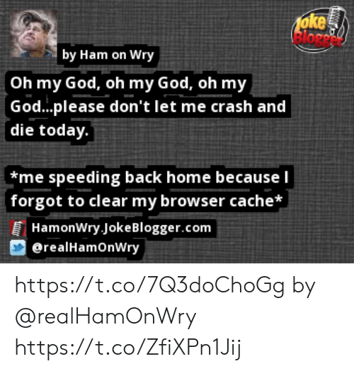 God, Memes, and Oh My God: 1oke  lorc  by Ham on Wry  Oh my God, oh my God, oh my  God...please don't let me crash and  die today.  *me speeding back home because I  forgot to clear my browser cache*  HamonWry JokeBlogger.com  erealHamOnWry https://t.co/7Q3doChoGg by @realHamOnWry https://t.co/ZfiXPn1Jij