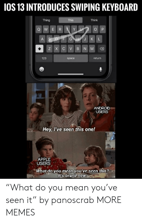 "Keyboard: 1OS 13 INTRODUCES SWIPING KEYBOARD  Thing  This  Think  QWER YU  OP  ASDFG HJKL  ZX CV BNM  123  return  space  ANDROID  USERS  Hey, I've seen this one!  APPLE  USERS  What do you mean you've seen this?  It's brand new. $ ""What do you mean you've seen it"" by panoscrab MORE MEMES"