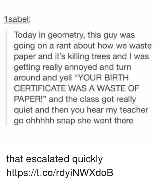 "Memes, Teacher, and Quiet: 1sabel:  Today in geometry, this guy was  going on a rant about how we waste  paper and it's killing trees and I was  getting really annoyed and turn  around and yell ""YOUR BIRTH  CERTIFICATE WAS A WASTE OF  PAPER!"" and the class got really  quiet and then you hear my teacher  go ohhhhh snap she went there that escalated quickly https://t.co/rdyiNWXdoB"