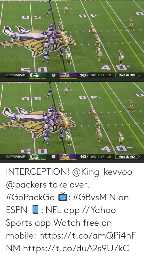10 10: 1st & 10  10-4 10 BRD 7:27 | 19  ESPAMNF  11-3   10 BRD 7:27 | 19  ESFTMNF  1st & 10  10-4  11-3 INTERCEPTION! @King_kevvoo  @packers take over. #GoPackGo  📺: #GBvsMIN on ESPN 📱: NFL app // Yahoo Sports app Watch free on mobile: https://t.co/amQPi4hFNM https://t.co/duA2s9U7kC
