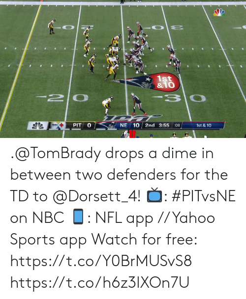 Memes, Nfl, and Sports: 1st  &1O  -2 0  3 0  PIT  NE 10  2nd 3:55  1st & 10  :08 .@TomBrady drops a dime in between two defenders for the TD to @Dorsett_4!  📺: #PITvsNE on NBC 📱: NFL app // Yahoo Sports app Watch for free: https://t.co/Y0BrMUSvS8 https://t.co/h6z3lXOn7U