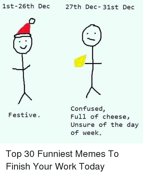 funniest memes: 1st-26th Dec  27th Dec- 31st Dec  Confused,  Full of cheese,  Unsure of the day  of week  Festive. Top 30 Funniest Memes To Finish Your Work Today