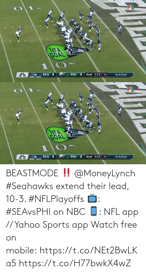sea: 1st &  GOAL  SEA 3  PHI  3  2nd 1:11  11-5  1st & Goal  :16  9-7   1st &  GOAL  SEA 3  PHI  2nd 1:11  1st & Goal  :16  11-5  9-7 BEASTMODE ‼️ @MoneyLynch   #Seahawks extend their lead, 10-3. #NFLPlayoffs  📺: #SEAvsPHI on NBC 📱: NFL app // Yahoo Sports app Watch free on mobile: https://t.co/NEt2BwLKa5 https://t.co/H77bwkX4wZ