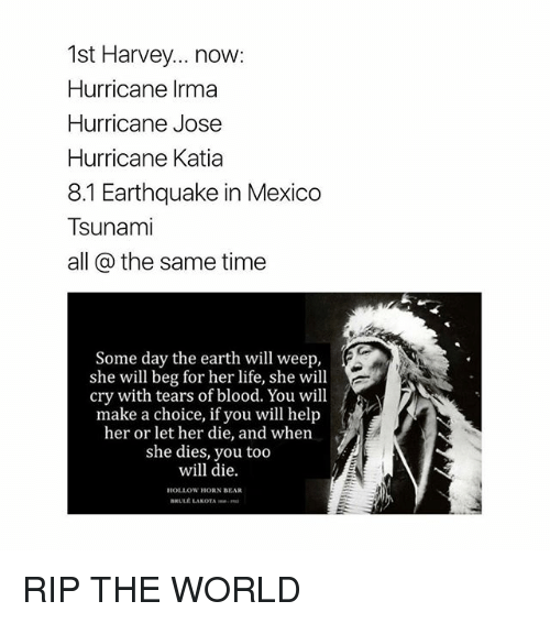 Life, Bear, and Earth: 1st Harvey... now:  Hurricane Irma  Hurricane Jose  Hurricane Katia  8.1 Earthquake in Mexico  Tsunami  all @ the same time  Some day the earth will weep,  she will beg for her life, she will  cry with tears of blood. You will  make a choice, if you will help  her or let her die, and when  she dies, you too  will die.  HOLLOW HORN BEAR  BRULE LAKOTA RIP THE WORLD