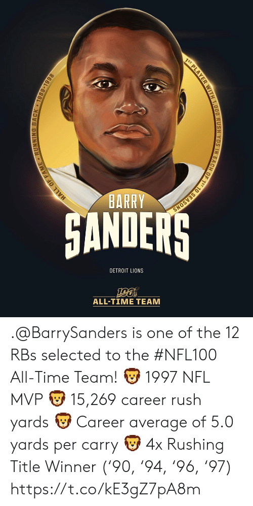 rushing: 1ST PLAYER WITH 1,000 RUSH YDS IN EACH OF 1ST 10 SEASONS  BARRY  HANDERS  DETROIT LIONS  ALL-TIME TEAM  HALL OF FAME RUNNING BACK 1989-1998 .@BarrySanders is one of the 12 RBs selected to the #NFL100 All-Time Team!  🦁 1997 NFL MVP 🦁 15,269 career rush yards 🦁 Career average of 5.0 yards per carry 🦁 4x Rushing Title Winner ('90, '94, '96, '97) https://t.co/kE3gZ7pA8m