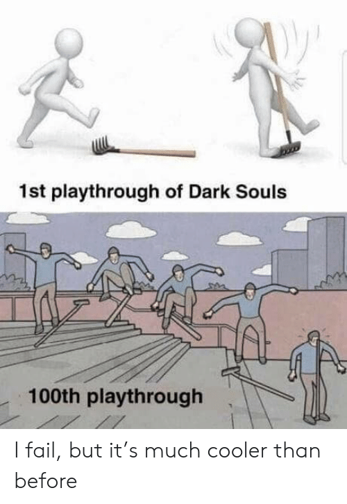 Dark Souls: 1st playthrough of Dark Souls  100th playthrough I fail, but it's much cooler than before