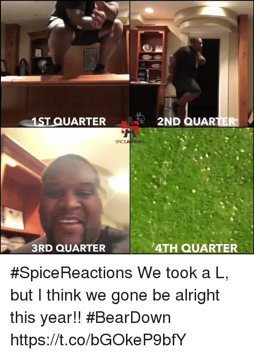 Memes, Alright, and 🤖: 1ST QUARTER  2ND QUAR  SPICEADAMS  3RD QUARTER  4TH QUARTER #SpiceReactions  We took a L, but I think we gone be alright this year!! #BearDown https://t.co/bGOkeP9bfY