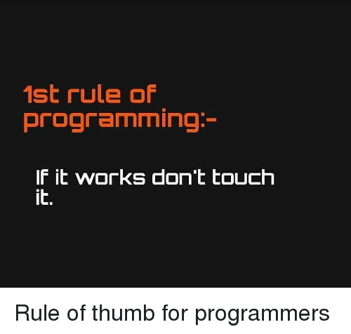 Programming, Touch, and Works: 1st rule of  programming  lF it wOrKS dont touch  it. Rule of thumb for programmers
