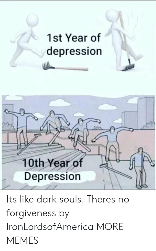 Dark Souls: 1st Year of  depression  10th Year of  Depression Its like dark souls. Theres no forgiveness by IronLordsofAmerica MORE MEMES