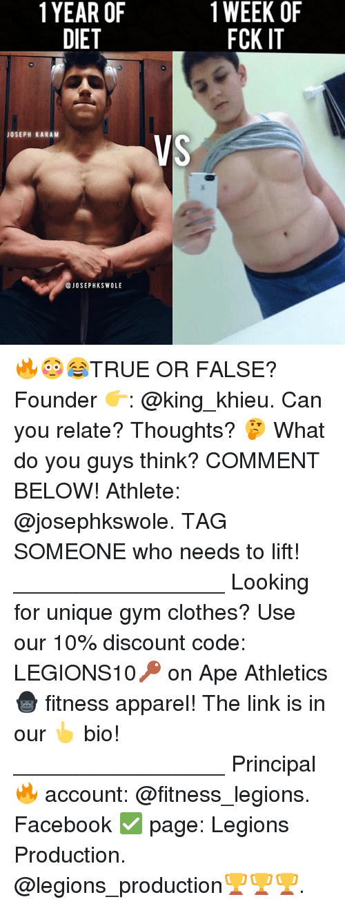 Athletics: 1YEAR OF  DIET  1 WEEK OF  FCK IT  JOSEPH KARAM  VS  @JOSEPHKSWOLE 🔥😳😂TRUE OR FALSE? Founder 👉: @king_khieu. Can you relate? Thoughts? 🤔 What do you guys think? COMMENT BELOW! Athlete: @josephkswole. TAG SOMEONE who needs to lift! _________________ Looking for unique gym clothes? Use our 10% discount code: LEGIONS10🔑 on Ape Athletics 🦍 fitness apparel! The link is in our 👆 bio! _________________ Principal 🔥 account: @fitness_legions. Facebook ✅ page: Legions Production. @legions_production🏆🏆🏆.