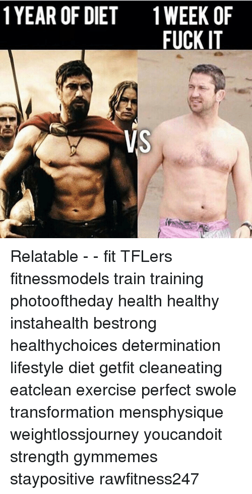 Memes, 🤖, and Fit: 1YEAR OF DIET 1 WEEK OF  FUCK IT  VS Relatable - - fit TFLers fitnessmodels train training photooftheday health healthy instahealth bestrong healthychoices determination lifestyle diet getfit cleaneating eatclean exercise perfect swole transformation mensphysique weightlossjourney youcandoit strength gymmemes staypositive rawfitness247