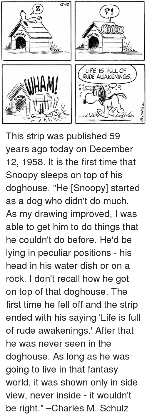 """Snoopy: /2-12  2  2  NOOp,  NOOp  LIFE IS FULL OF  RUDE AWAKENINGS This strip was published 59 years ago today on December 12, 1958. It is the first time that Snoopy sleeps on top of his doghouse.   """"He [Snoopy] started as a dog who didn't do much. As my drawing improved, I was able to get him to do things that he couldn't do before. He'd be lying in peculiar positions - his head in his water dish or on a rock. I don't recall how he got on top of that doghouse. The first time he fell off and the strip ended with his saying 'Life is full of rude awakenings.' After that he was never seen in the doghouse. As long as he was going to live in that fantasy world, it was shown only in side view, never inside - it wouldn't be right."""" –Charles M. Schulz"""