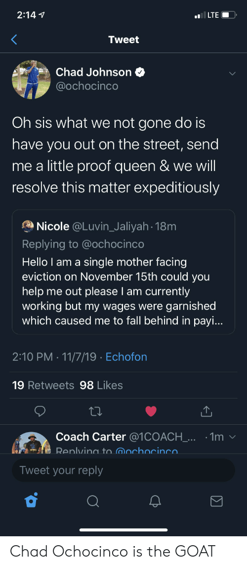 nicole: 2:147  ILTE  Tweet  Chad Johnson  @ochocinco  Oh sis what we not gone do is  have you out on the street, send  me a little proof queen & we will  resolve this matter expeditiously  Nicole @Luvin_Jaliyah 18m  Replying to @ochocinco  Hello I am a sing le mother facing  eviction on November 15th could you  help me out please I am currently  working but my wages were garnished  which caused me to fall behind in payi...  2:10 PM 11/7/19 Echofon  19 Retweets 98 Likes  Coach Carter @1COACH_... .1m  Renlving to @ochocinco  Tweet your reply  Σ Chad Ochocinco is the GOAT