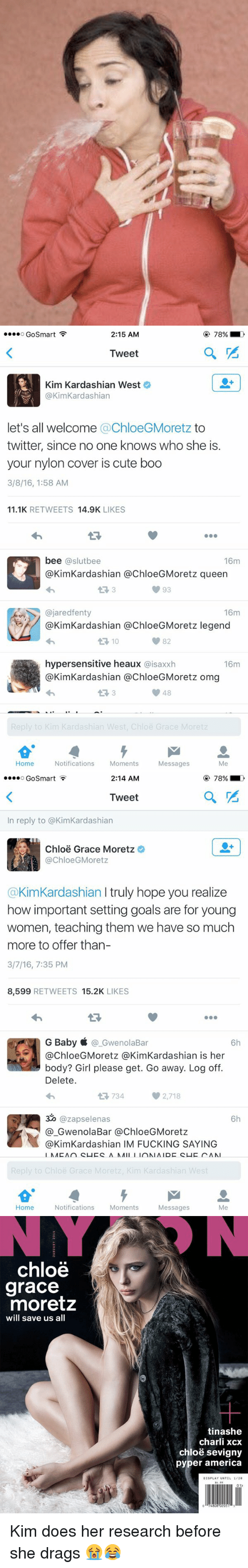 girl please: 2:15 AM  O GoSmart F  Tweet  Kim Kardashian West  @Kim Kardashian  let's all welcome a ChloeGMoretz to  twitter, since no one knows who she is.  your nylon cover is cute boo  3/8/16, 1:58 AM  11.1K  RETWEETS  14.9K  LIKES  bee slutbee  16m  @Kim Kardashian @ChloeGMoretz queen  93  ajaredfenty  16m  @Kim Kardashian a ChloeGMoretz legend  hypersensitive heaux  aisaxxh  16m  @Kim Kardashian a ChloeG Moretz omg  V 48  Reply to Kim Kardashian West, Chloe Grace Moretz  Home  Notifications  Moments  Messages   2:14 AM  O Go Smart  Tweet  In reply to @KimKardashian  Chloe Grace Moretz  @ChloeG Moretz  @Kim Kardashian l truly hope you realize  how important setting goals are for young  women, teaching them we have so much  more to offer than-  3/7/16, 7:35 PM  8,599  RETWEETS 15.2K  LIKES  G Baby  GwenolaBar  6h  body? Girl please get. Go away. Log off.  Delete.  734  2,718  320 @zapselenas  6h  Gwenola Bar a ChloeGMoretz  @Kim Kardashian IM FUCKING SAYING  NAC An CLICC ANA  loe Grace More  Home  Notifications  Moments  Messages   chloe  grace  moretz  will save us all  tinashe  charli xcx  chloe sevigny  pyper america  DISPLAY UNTIL 1/20  01> Kim does her research before she drags 😭😂