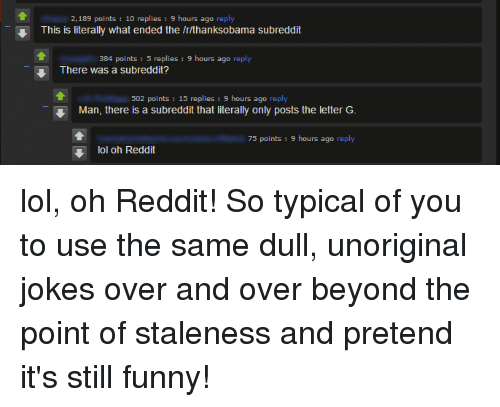 Funny, Lol, and Reddit: 2,189 points 10 replies  9 hours ago reply  This is literally what ended the Irlthanksobama subreddit  384 points  5 replies  9 hours ago reply  There was a subreddit?  502 points  15 replies 9 hours ago reply  Man, there is a subreddit that literally only posts the letter G  75 points  9 hours ago  reply  lol oh Reddit lol, oh Reddit! So typical of you to use the same dull, unoriginal jokes over and over beyond the point of staleness and pretend it's still funny!