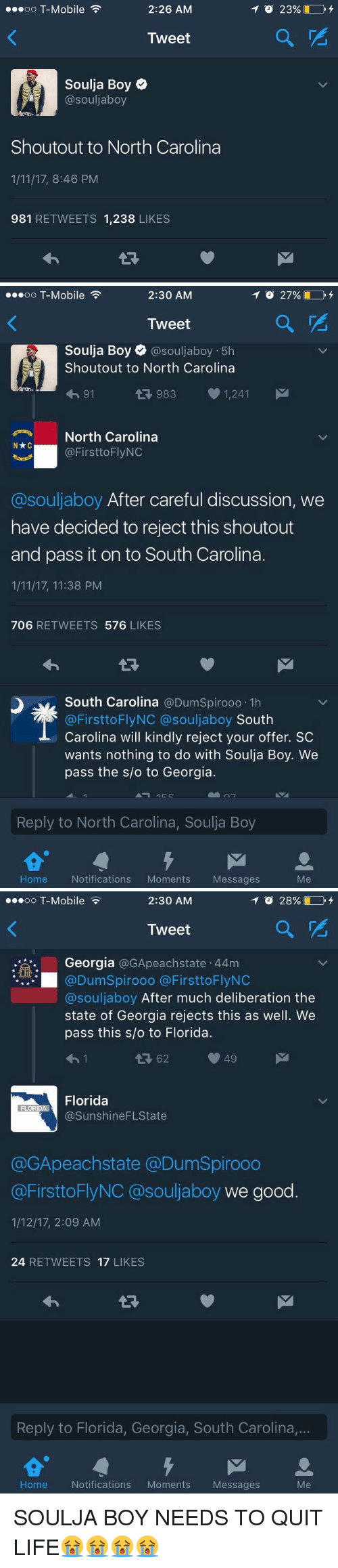 Funny, Soulja Boy, and T-Mobile: 2:26 AM  oo T-Mobile  Tweet  Soulja Boy  @souljaboy  Shoutout to North Carolina  1/11/17, 8:46 PM  981 RETWEETS 1,238  LIKES   2:30 AM  TO 27%  OO  T-Mobile  Tweet  a Soulja Boy o @souljaboy 5h  Shout out to North Carolina  983 1,241  M  91  4 Nxc North Carolina  @FirsttoFlyNC  a souljaboy After careful discussion, we  have decided to reject this shoutout  and pass it on to South Carolina.  1/11/17, 11:38 PM  706  RETWEETS 576  LIKES  South Carolina  @DumSpirooo 1h  @First to Fly NC @souljaboy  South  Carolina will kindly reject your offer. SC  wants nothing to do with Soulja Boy. We  pass the s/o to Georgia.  Reply to North Carolina, Soulja Boy  Home  Notifications  Moments  Messages   ...oo T-Mobile  2:30 AM  Tweet  Georgia  @GApeachstate 44m  @DumSpirooo a First toFly NC  @souljaboy After much deliberation the  state of Georgia rejects this as well. We  pass this slo to Florida.  49  Florida  FLORIDA  @Sunshine FLState  @GApeachstate @DumSpirooo  @FirsttoFlyNC souljaboy we good  1/12/17, 2:09 AM  24  RETWEETS 17  LIKES  Reply to Florida, Georgia, South Carolina,...  Me  Home Notifications  Moments  Messages SOULJA BOY NEEDS TO QUIT LIFE😭😭😭😭