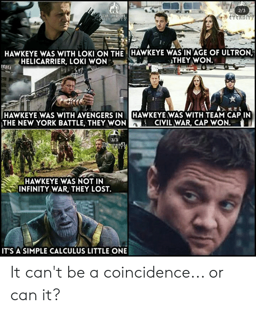 Team Cap: 2/3  HAWKEYE WAS WITH LOKI ON THE HAWKEYE WASIN AGE OF ULTRON  HELICARRIER, LOKI WON  THEY WON.  HAWKEYE WAS WITH AVENGERS IN HAWKEYE WAS WITH TEAM CAP IN  THE NEW YORK BATTLE, THEY WONA  CIVIL WAR, CAP WON.  HAWKEYE WAS NOT IN  INFINITY WAR, THEY LOST.  IT'S A SIMPLE CALCULUS LITTLE ONE It can't be a coincidence... or can it?