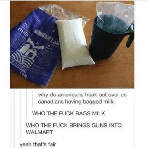 Guns, Walmart, and Yeah: 2  30  milk  Lab  2  why do americans freak out over us  canadians having bagged milk  Lait  WHO THE FUCK BAGS MILK  WHO THE FUCK BRINGS GUNS INTO  WALMART  yeah that's fair  ma
