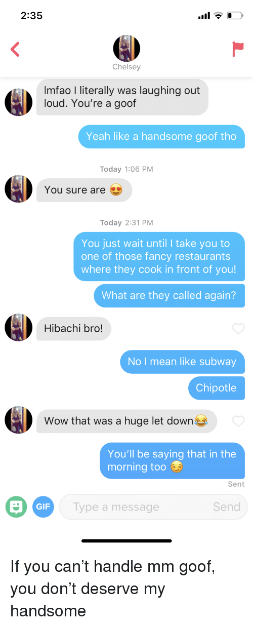 Chipotle, Gif, and Subway: 2:35  Chelsey  Imfao I literally was laughing out  loud. You're a goof  Yeah like a handsome goof tho  Today 1:06 PM  You sure are  Today 2:31 PM  You just wait until I take you to  one of those fancy restaurants  where they cook in front of you!  What are they called again?  Hibachi bro!  No I mean like subway  Chipotle  Wow that was a huge let down  You'll be saying that in the  morning too  Sent  GIF  Type a message  Send If you can't handle mm goof, you don't deserve my handsome