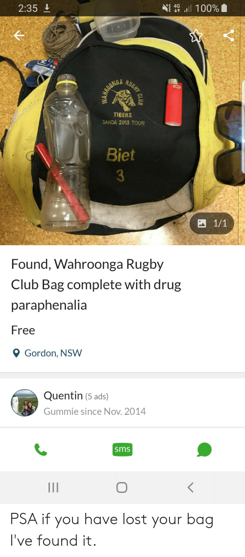 Club, Lost, and Free: 2:35  NE4G all 100%  TIGERS  SANDA 2013 TOUR  Biet  3  Found, Wahroonga Rugby  Club Bag complete with drug  paraphenalia  Free  Ọ Gordon, NSW  Quentin (5 ads)  Gummie since Nov. 2014  sms PSA if you have lost your bag I've found it.