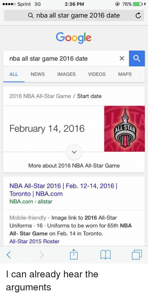 nba all stars: 2:36 PM  76%  D  o Sprint 3G  a nba all star game 2016 date  C  Google  nba all star game 2016 date  MAPS  ALL NEWS IMAGES VIDEOS  2016 NBA All-Star Game  Start date  February 14, 2016  STAR  More about 2016 NBA All-Star Game  NBA All-Star 2016 Feb. 12-14, 2016 I  Toronto l NBA.com  NBA.com allstar  Mobile-friendly  mage link to 2016 All-Star  Uniforms 16. Uniforms to be worn for 65th NBA  All-Star Game on Feb. 14 in Toronto.  All-Star 2015 Roster I can already hear the arguments