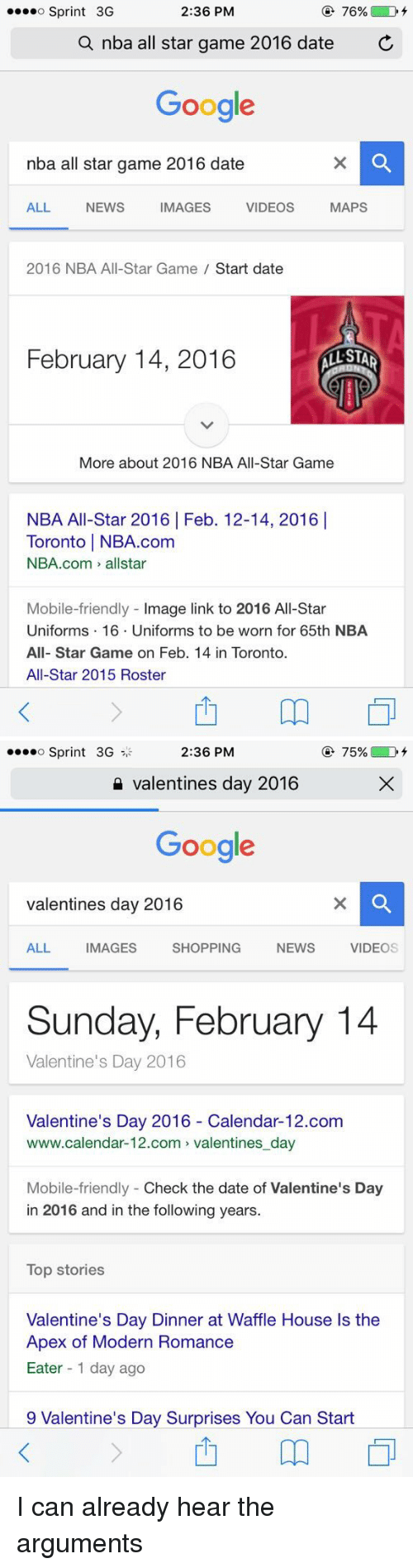 nba all stars: 2:36 PM  76% D  o Sprint 3G  a nba all star game 2016 date  C  Google  nba all star game 2016 date  MAPS  ALL  NEWS IMAGES VIDEOS  2016 NBA All-Star Game Start date  February 14, 2016  STAR  More about 2016 NBA All-Star Game  NBA All-Star 2016 Feb. 12-14, 2016 I  Toronto l NBA.com  NBA.com allstar  Mobile-friendly  mage link to 2016 All-Star  Uniforms 16. Uniforms to be worn for 65th NBA  All-Star Game on Feb. 14 in Toronto.  All-Star 2015 Roster   75%  D  o Sprint 3G  2:36 PM  Valentines day 2016  Google  valentines day 2016  ALL IMAGES SHOPPING NEWs  VIDEO  Sunday, February 14  Valentine's Day 2016  Valentine's Day 2016 Calendar-12.com  www.calendar-12.com valentines day  Mobile-friendly Check the date of Valentine's Day  in 2016 and in the following years.  Top stories  Valentine's Day Dinner at Waffle House ls the  Apex of Modern Romance  Eater 1 day ago  9 Valentine's Day Surprises You Can Start I can already hear the arguments