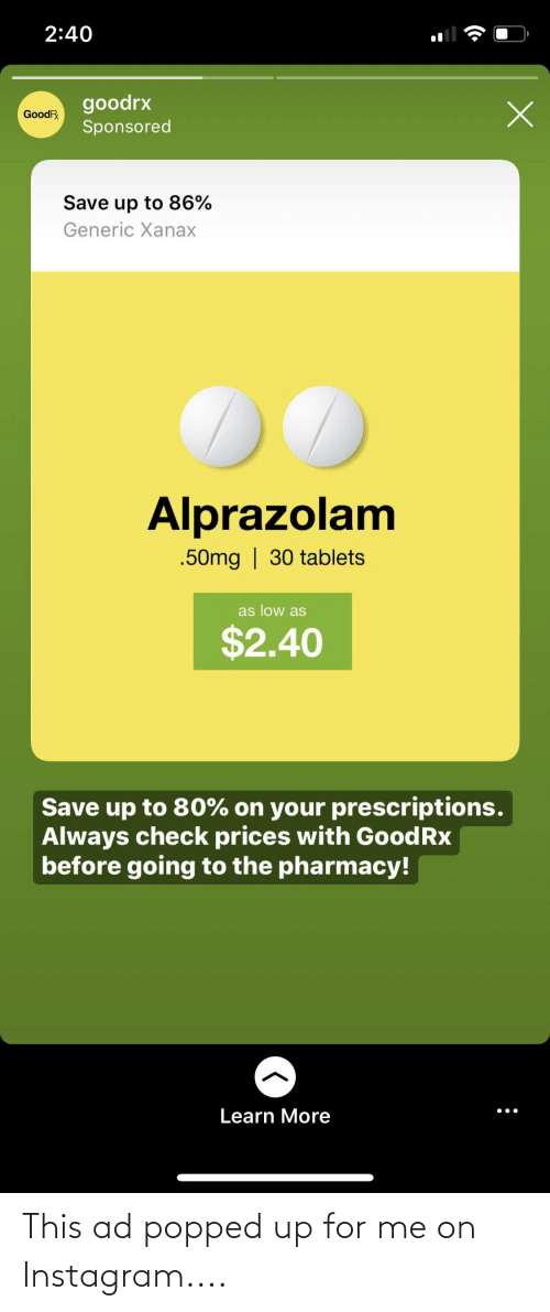 The Pharmacy: 2:40  goodrx  GoodR  Sponsored  Save up to 86%  Generic Xanax  Alprazolam  .50mg | 30 tablets  as low as  $2.40  Save up to 80% on your prescriptions.  Always check prices with GoodRx  before going to the pharmacy!  Learn More This ad popped up for me on Instagram....