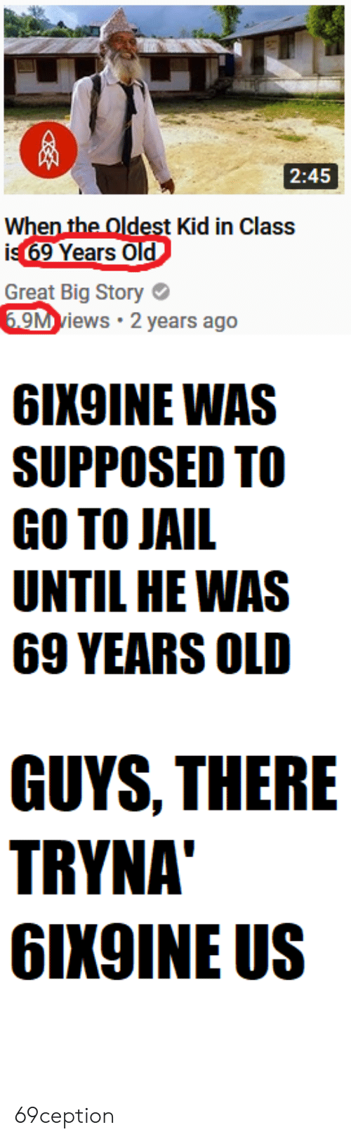 Jail, Old, and Class: 2:45  dest Kid in Class  is 69 Years O  Great Big Story  M views 2 years ago  6IX9INE WAS  SUPPOSED TO  GO TO JAIL  UNTIL HE WAS  69 YEARS OLD  GUYS, THERE  TRYNA  GIX9INE US 69ception