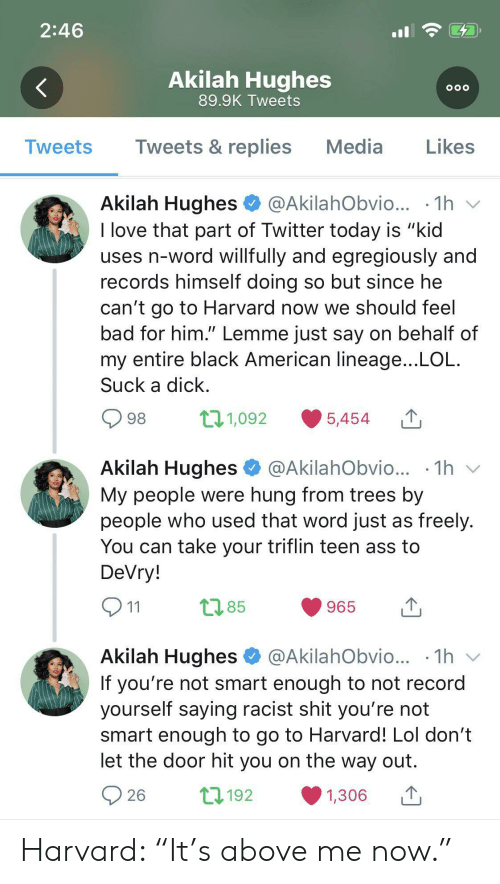 "Behalf: 2:46  Akilah Hughes  OOO  89.9K Tweets  Tweets & replies  Media  Likes  Tweets  Akilah Hughes  @AkilahObvio...  1h  I love that part of Twitter today is ""kid  uses n-word willfully and egregiously and  records himself doing so but since he  can't go to Harvard now we should feel  bad for him."" Lemme just say on behalf of  my entire black American lineage...LOL  Suck a dick  t11,092  98  5,454  Akilah Hughes  1h  @AkilahObvio...  My people were hung from trees by  people who used that word just as freely.  You can take your triflin teen ass to  DeVry!  t2.85  965  11  Akilah Hughes  @AkilahObvio... .1h  V  If you're not smart enough to not record  yourself saying racist shit you're not  smart enough to go to Harvard! Lol don't  let the door hit you on the way out  L192  26  1,306 Harvard: ""It's above me now."""