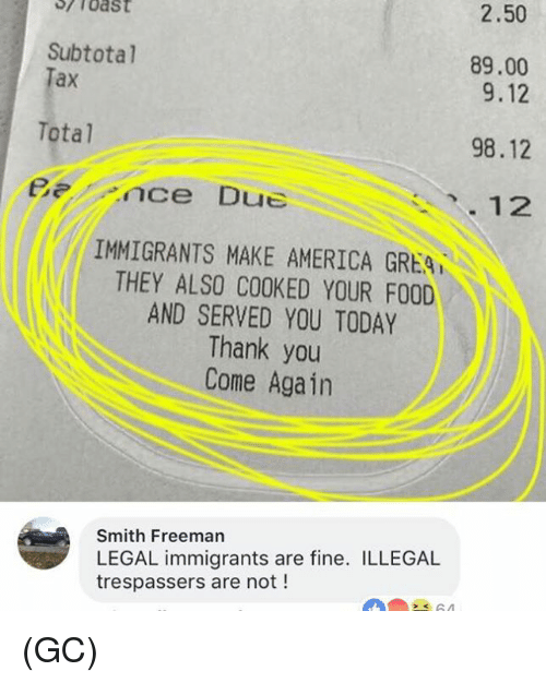 Totaled: 2.50  Subtotal  ax  89.00  9.12  98.12  12  Total  Bnce Due  IMMIGRANTS MAKE AMERICA GREA  THEY ALSO COOKED YOUR FOOD  AND SERVED YOU TODAY  Thank you  Come Again  Smith Freeman  LEGAL immigrants are fine. ILLEGAL  trespassers are not ! (GC)