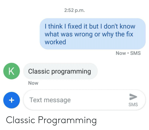 But I Dont Know: 2:52 p.m.  I think I fixed it but I don't know  what was wrong or why the fix  worked  Now SMS  Classic programming  Now  Text message  SMS Classic Programming