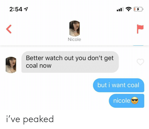 nicole: 2:54 1  Nicole  Better watch out you don't get  coal now  but i want coal  nicole i've peaked