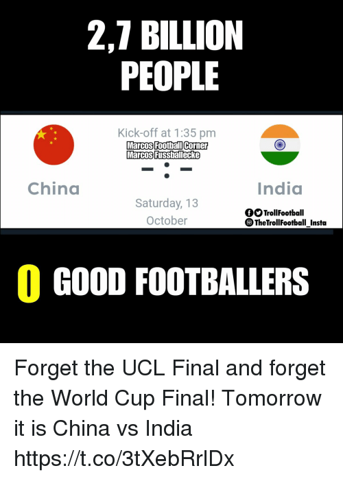 Football, Memes, and China: 2,7 BILLION  PEOPLE  Kick-off at 1:35 pm  MarcosFoothallicorner  Marcos Fussballecke  Football Corne  China  India  Saturday, 13  October  fOTrollFootball  TheTrollFootball Instta  0 GOOD FOOTBALLERS Forget the UCL Final and forget the World Cup Final! Tomorrow it is China vs India https://t.co/3tXebRrlDx