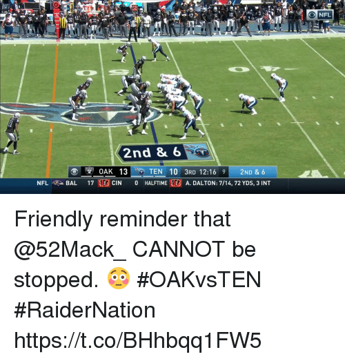 Inting: 2  74  NFL  2nd 8 6  NFL  BAL 17 1EBCIN 0 HALFTIME EB A. DALTON: 7/14, 72 YDS, 3 INT Friendly reminder that @52Mack_ CANNOT be stopped. 😳 #OAKvsTEN #RaiderNation https://t.co/BHhbqq1FW5