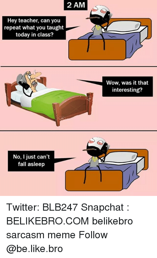 Be Like, Fall, and Meme: 2 AM  Hey teacher, can you  repeat what you taught  today in class?  Wow, was it that  interesting?  No, I just can't  fall asleep Twitter: BLB247 Snapchat : BELIKEBRO.COM belikebro sarcasm meme Follow @be.like.bro