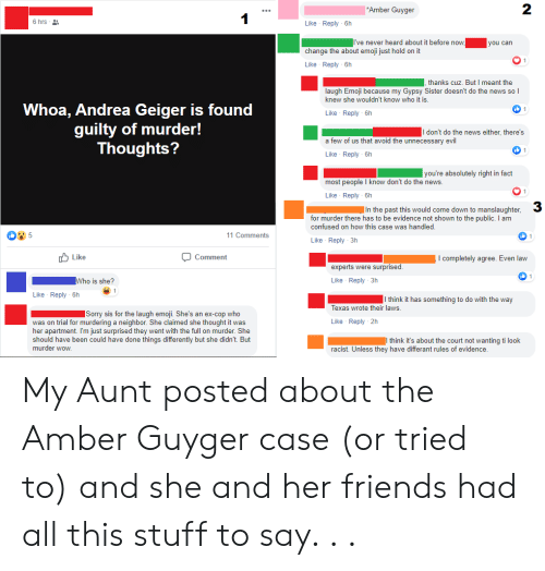 Confused, Emoji, and Friends: 2  | Amber Guyger  6 hrs  Like Reply 6h  ve never heard about it before now  you can  change the about emoji just hold on it  Like Reply 6h  thanks cuz. But I meant the  laugh Emoji because my Gypsy Sister doesn't do the news so  knew she wouldn't know who it is.  Whoa, Andrea Geiger is found  guilty of murder!  Thoughts?  (ל  Like Reply 6h  I don't do the news either, there's  a few of us that avoid the unnecessary evil  Like Reply 6h  | you're absolutely right in fact  most people I know don't do the news.  O 1  Like Reply 6h  3  |In the past this would come down to manslaughter,  for murder there has to be evidence not shown to the public. I am  confused on how this case was handled  5  11 Comments  Like Reply 3h  r Like  Comment  I completely agree. Even law  experts were surprised  Like Reply 3h  Who is she?  1  Like Reply 6h  I think it has something to do with the way  Texas wrote their laws  |Sorry sis for the laugh emoji. She's an ex-cop who  Like Reply 2h  was on trial for murdering a neighbor. She claimed she thought it was  her apartment. I'm just surprised they went with the full on murder. She  should have been could have done things differently but she didn't. But  murder wow  think it's about the court not wanting ti look  racist. Unless they have differant rules of evidence My Aunt posted about the Amber Guyger case (or tried to) and she and her friends had all this stuff to say. . .