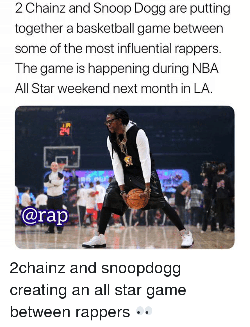 nba all star: 2 Chainz and Snoop Dogg are putting  together a basketball game between  some of the most influential rappers.  The game is happening during NBA  All Star weekend next month in LA.  @rap 2chainz and snoopdogg creating an all star game between rappers 👀
