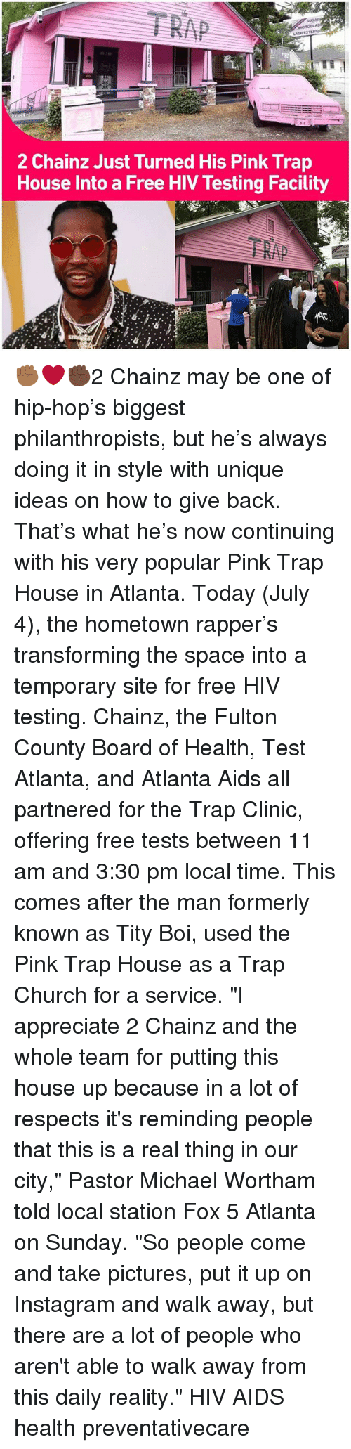 "Tity: 2 Chainz Just Turned His Pink Trap  House Into a Free HIV Testing Facility ✊🏾❤✊🏿2 Chainz may be one of hip-hop's biggest philanthropists, but he's always doing it in style with unique ideas on how to give back. That's what he's now continuing with his very popular Pink Trap House in Atlanta. Today (July 4), the hometown rapper's transforming the space into a temporary site for free HIV testing. Chainz, the Fulton County Board of Health, Test Atlanta, and Atlanta Aids all partnered for the Trap Clinic, offering free tests between 11 am and 3:30 pm local time. This comes after the man formerly known as Tity Boi, used the Pink Trap House as a Trap Church for a service. ""I appreciate 2 Chainz and the whole team for putting this house up because in a lot of respects it's reminding people that this is a real thing in our city,"" Pastor Michael Wortham told local station Fox 5 Atlanta on Sunday. ""So people come and take pictures, put it up on Instagram and walk away, but there are a lot of people who aren't able to walk away from this daily reality."" HIV AIDS health preventativecare"