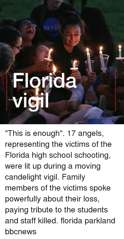 "Family, Lit, and Memes: 2  cl  9  Fv ""This is enough"". 17 angels, representing the victims of the Florida high school schooting, were lit up during a moving candelight vigil. Family members of the victims spoke powerfully about their loss, paying tribute to the students and staff killed. florida parkland bbcnews"