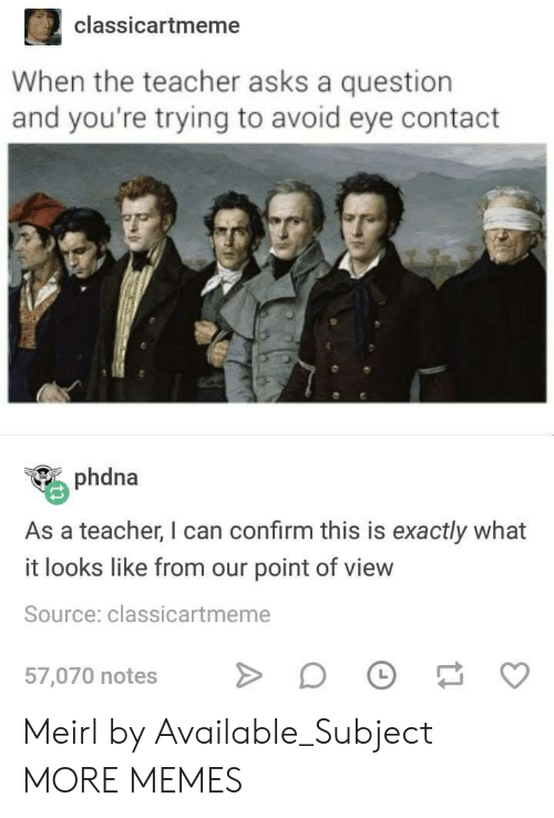 avoid-eye-contact: 2 classicartmeme  When the teacher asks a question  and you're trying to avoid eye contact  phdna  As a teacher, I can confirm this is exactly what  it looks like from our point of view  Source: classicartmeme  57,070 notes D Meirl by Available_Subject MORE MEMES