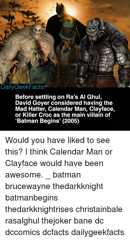 Killer Croc: 2  DailyGeekFacts  Before settling on Ra's Al Ghul,  David Goyer considered having the  Mad Hatter, Calendar Man, Clayface,  or Killer Croc as the main villain of  'Batman Begins' (2005) Would you have liked to see this? I think Calendar Man or Clayface would have been awesome. _ batman brucewayne thedarkknight batmanbegins thedarkknightrises christainbale rasalghul thejoker bane dc dccomics dcfacts dailygeekfacts