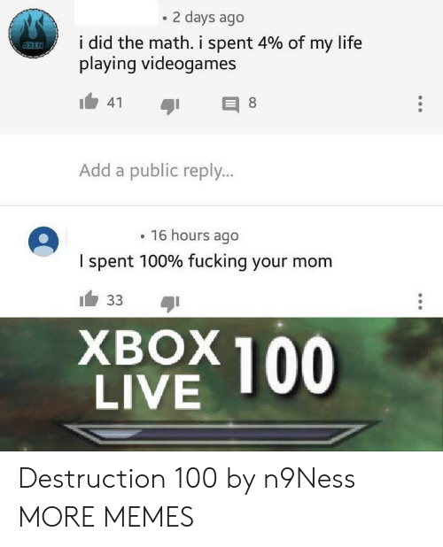 add: 2 days ago  i did the math, i spent 4% of my life  playing videogames  Add a public reply...  16 hours ago  I spent 100% fucking your mom  XBOX 100  LIVE Destruction 100 by n9Ness MORE MEMES