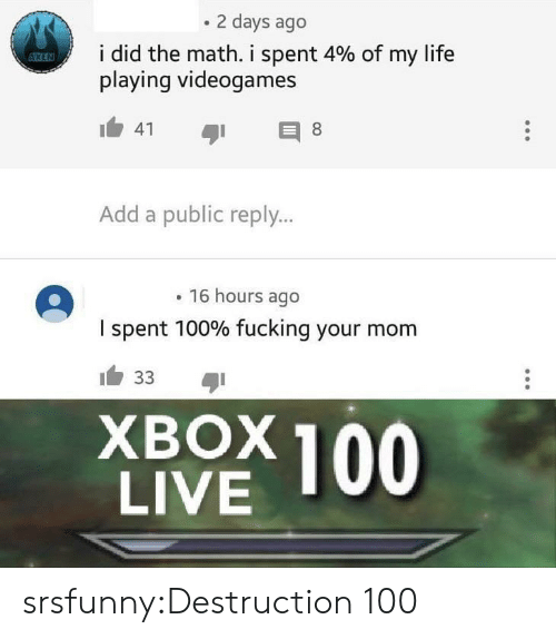 add: 2 days ago  i did the math, i spent 4% of my life  playing videogames  Add a public reply...  16 hours ago  I spent 100% fucking your mom  XBOX 100  LIVE srsfunny:Destruction 100